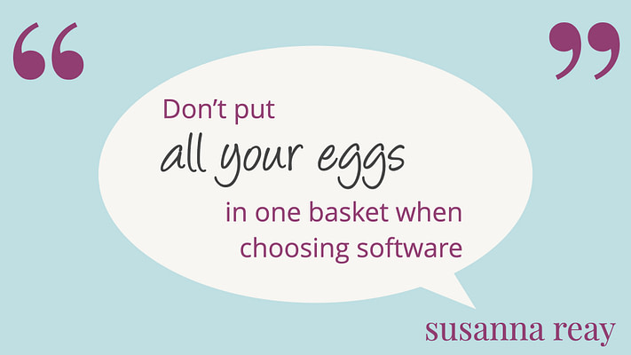 Don't put all your eggs in one basket when choosing software - Susanna Reay